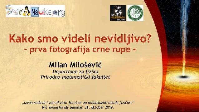 Kako smo videli nevidljivo? - prva fotografija crne rupe - Milan Milošević Departman za fiziku Prirodno-matematički fakult...