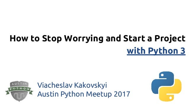 How to Stop Worrying and Start a Project with Python 3 Viacheslav Kakovskyi Austin Python Meetup 2017