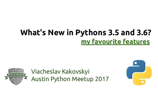 What's New in Pythons 3.5 and 3.6? Viacheslav Kakovskyi Austin Python Meetup 2017 my favourite features