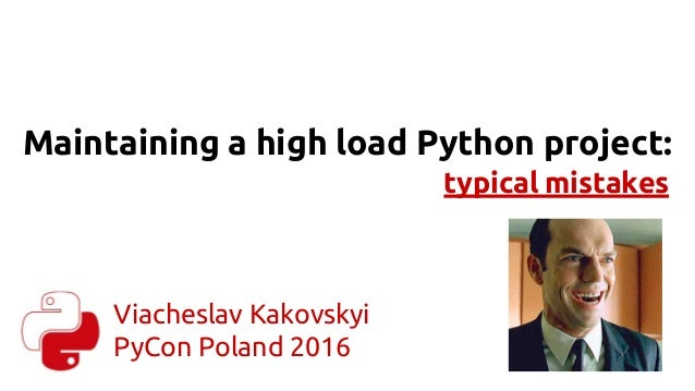 Maintaining a high load Python project: typical mistakes Viacheslav Kakovskyi PyCon Poland 2016