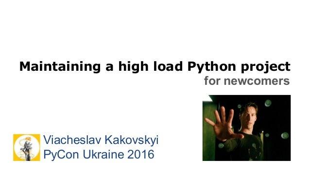 Maintaining a high load Python project for newcomers Viacheslav Kakovskyi PyCon Ukraine 2016