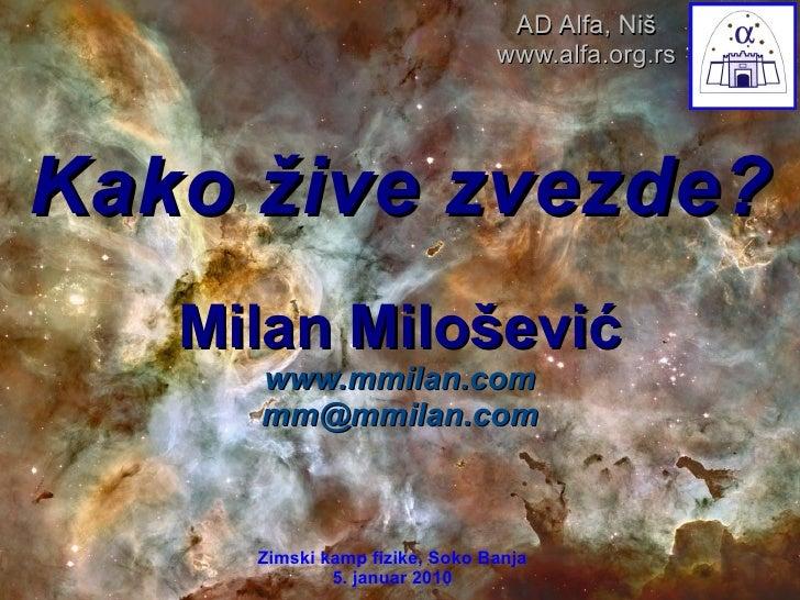 Kako žive zvezde? Milan Milošević www.mmilan.com [email_address] Zimski kamp fizike, Soko Banja 5. januar 2010 AD Alfa, Ni...