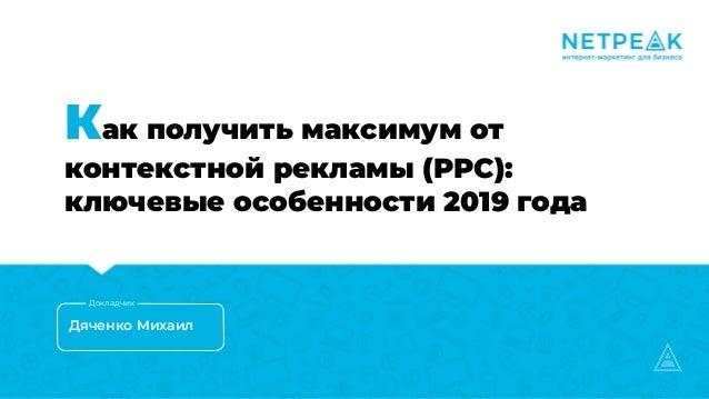 Как получить максимум от контекстной рекламы (PPC): ключевые особенности 2019 года Дяченко Михаил Докладчик
