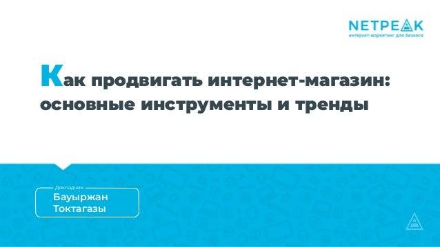 Как продвигать интернет-магазин: основные инструменты и тренды Бауыржан Токтагазы Докладчик