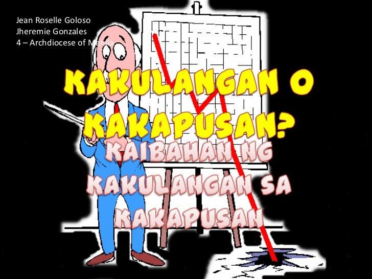 Jean Roselle Goloso<br />Jheremie Gonzales<br />4 – Archdiocese of Manila<br />Kakulangan o Kakapusan?<br />KaibahanngKaku...