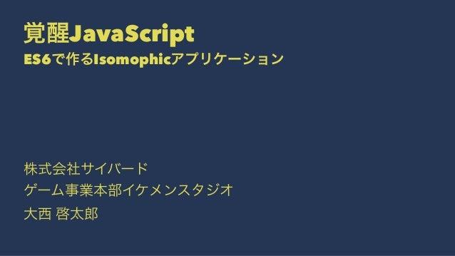覚醒JavaScript ES6で作るIsomophicアプリケーション 株式会社サイバード ゲーム事業本部イケメンスタジオ 大西 啓太郎