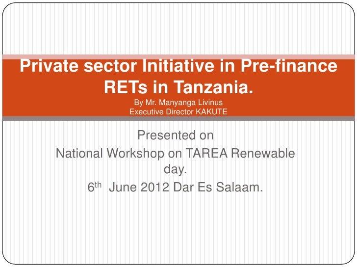 Private sector Initiative in Pre-finance          RETs in Tanzania.                By Mr. Manyanga Livinus               E...