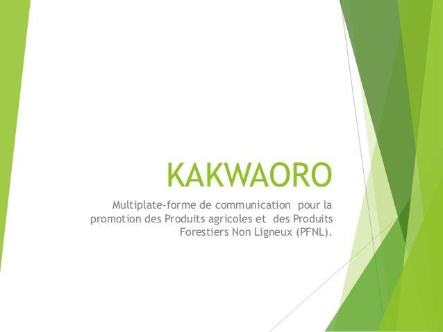 KAKWAORO Multiplate-forme de communication pour la promotion des Produits agricoles et des Produits Forestiers Non Ligneux...