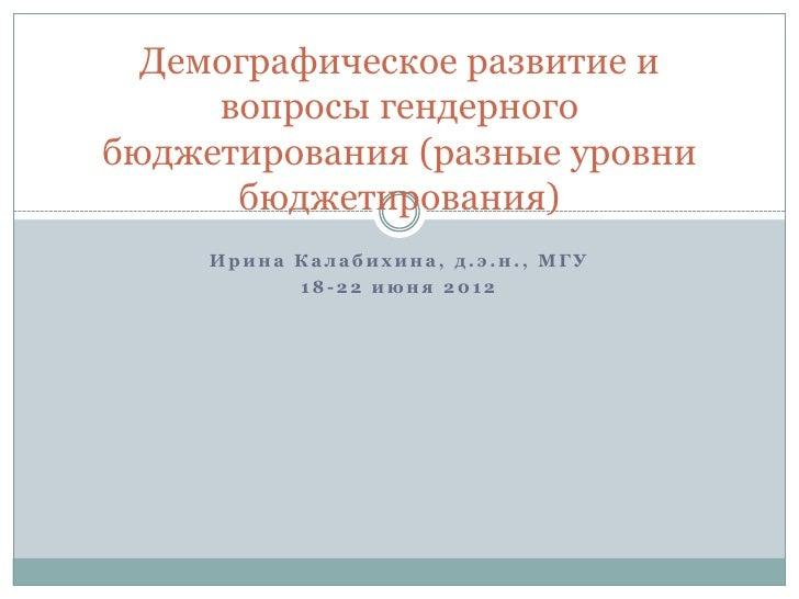 Демографическое развитие и     вопросы гендерногобюджетирования (разные уровни      бюджетирования)     Ирина Калабихина, ...