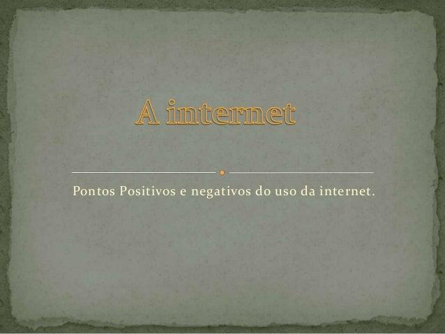 Pontos Positivos e negativos do uso da internet.