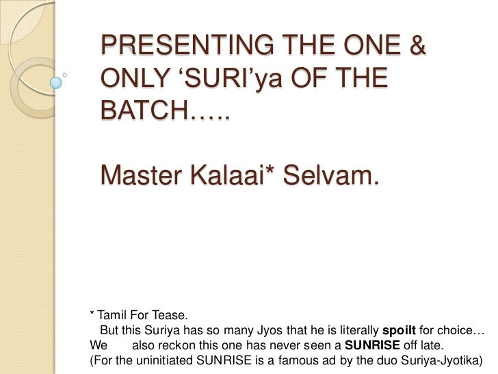 """PRESENTING THE ONE & ONLY """"SURI""""ya OF THE BATCH….. Master Kalaai* Selvam.* Tamil For Tease.  But this Suriya has so many J..."""