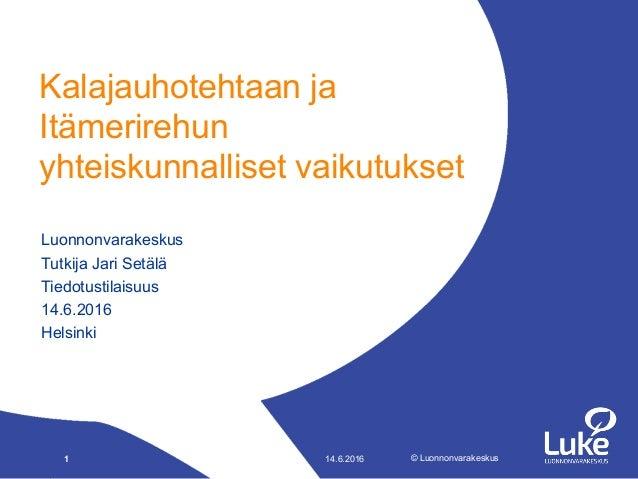 © Luonnonvarakeskus© Luonnonvarakeskus Luonnonvarakeskus Tutkija Jari Setälä Tiedotustilaisuus 14.6.2016 Helsinki Kalajauh...