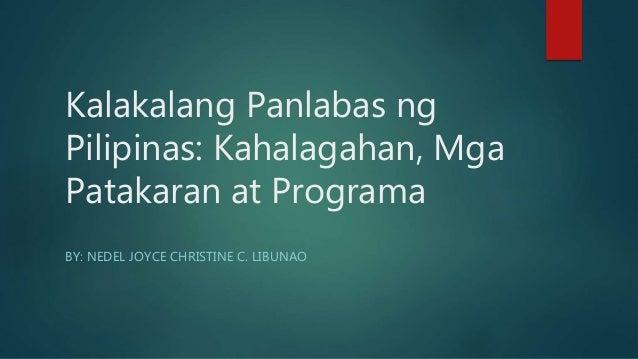 Kalakalang Panlabas ng Pilipinas: Kahalagahan, Mga Patakaran at Programa BY: NEDEL JOYCE CHRISTINE C. LIBUNAO