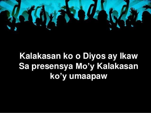 Kalakasan ko o Diyos ay Ikaw  Sa presensya Mo'y Kalakasan  ko'y umaapaw