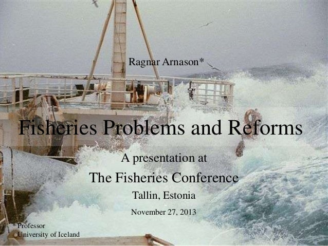 Ragnar Arnason*  Fisheries Problems and Reforms A presentation at  The Fisheries Conference Tallin, Estonia November 27, 2...