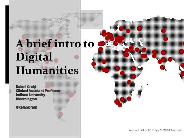 A brief intro to Digital Humanities Kalani Craig Clinical Assistant Professor Indiana University— Bloomington @kalanicraig...