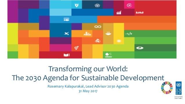 Rosemary Kalapurakal, Lead Advisor 2030 Agenda 31 May 2017 Transforming our World: The 2030 Agenda for Sustainable Develop...