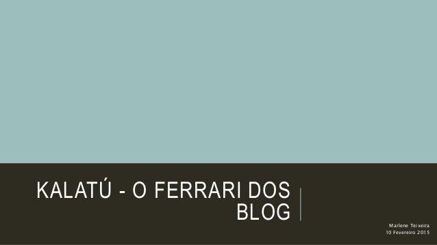 KALATÚ - O FERRARI DOS BLOG Marlene Teixeira 10 Fevereiro 2015