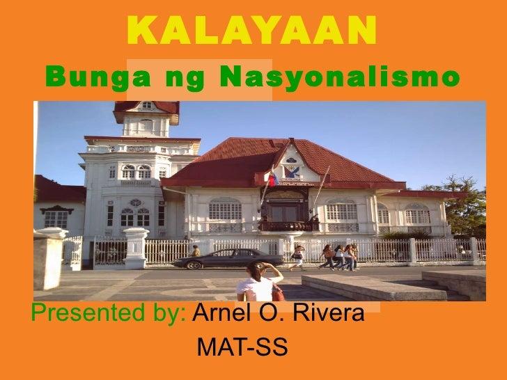 KALAYAAN Bunga ng Nasyonalismo Presented by:  Arnel O. Rivera   MAT-SS
