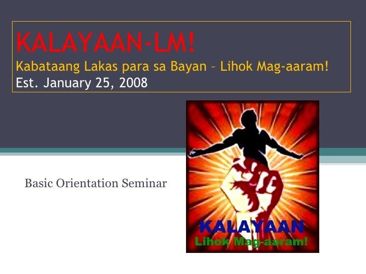 Basic Orientation Seminar KALAYAAN-LM! Kabataang Lakas para sa Bayan – Lihok Mag-aaram! Est. January 25, 2008