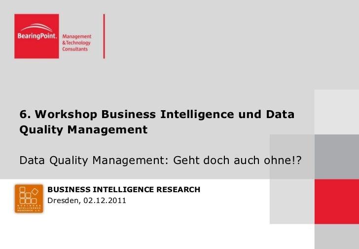 6. Workshop Business Intelligence und DataQuality ManagementData Quality Management: Geht doch auch ohne!?    BUSINESS INT...