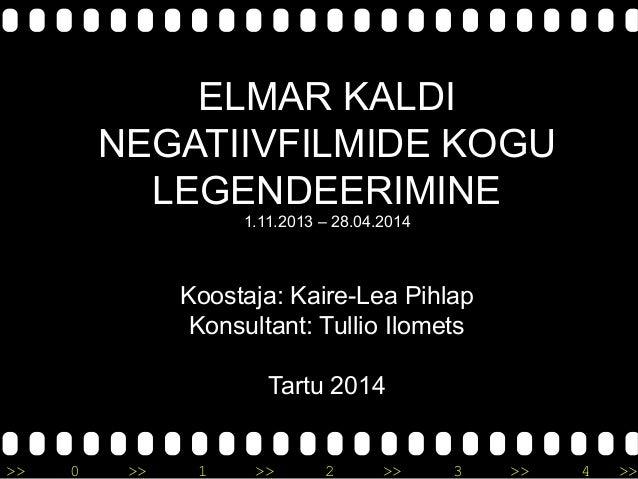 >> 0 >> 1 >> 2 >> 3 >> 4 >> ELMAR KALDI NEGATIIVFILMIDE KOGU LEGENDEERIMINE 1.11.2013 – 28.04.2014 Koostaja: Kaire-Lea Pih...