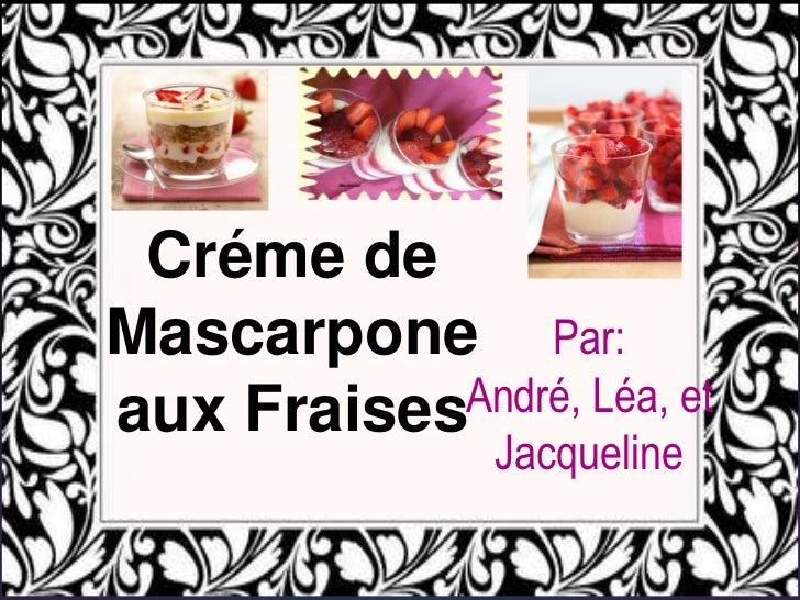 Créme de Mascarpone aux Fraises<br />Par: André, Léa, et Jacqueline<br />