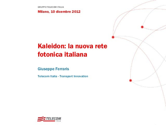 GRUPPO TELECOM ITALIAMilano, 10 dicembre 2012Kaleidon: la nuova retefotonica italianaGiuseppe FerrarisTelecom Italia - Tra...
