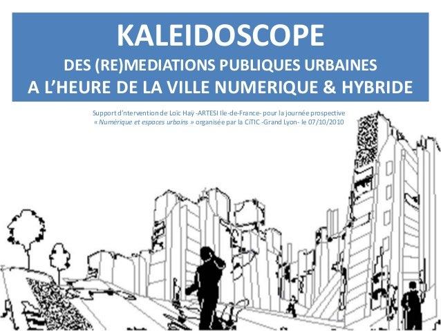 KALEIDOSCOPE DES (RE)MEDIATIONS PUBLIQUES URBAINES A L'HEURE DE LA VILLE NUMERIQUE & HYBRIDE Support d'ntervention de Loïc...