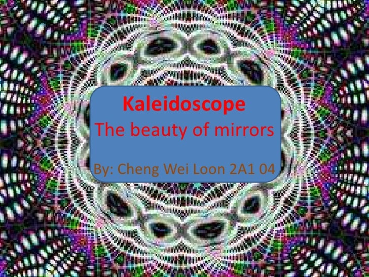 KaleidoscopeThe beauty of mirrors <br />By: Cheng Wei Loon 2A1 04<br />