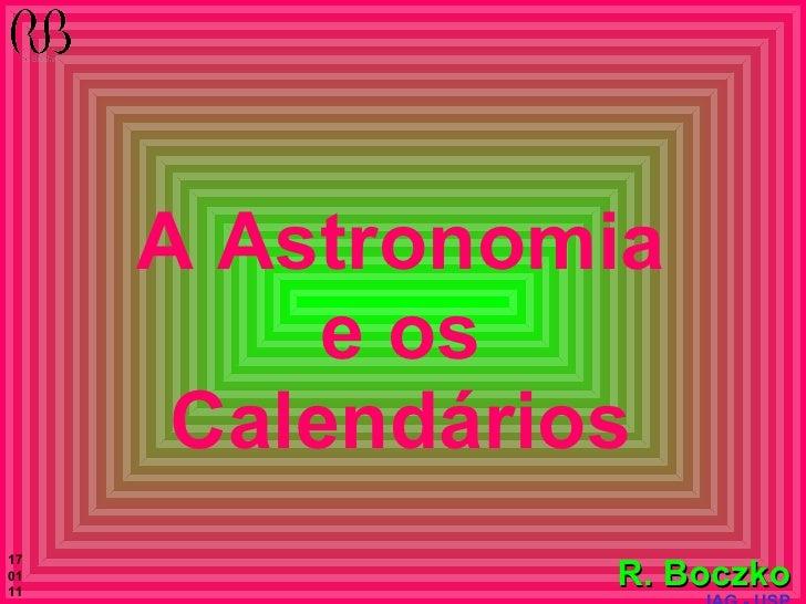 A Astronomia e os Calendários <ul><ul><ul><ul><ul><li>R. Boczko </li></ul></ul></ul></ul></ul><ul><li>IAG - USP </li></ul>...