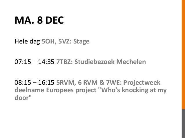 MA. 8 DEC  Hele dag 5OH, 5VZ: Stage  07:15 – 14:35 7TBZ: Studiebezoek Mechelen  08:15 – 16:15 5RVM, 6 RVM & 7WE: Projectwe...