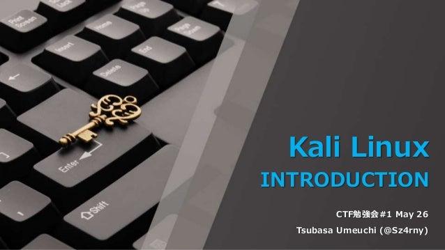 Kali Linux INTRODUCTION CTF勉強会#1 May 26 Tsubasa Umeuchi (@Sz4rny)