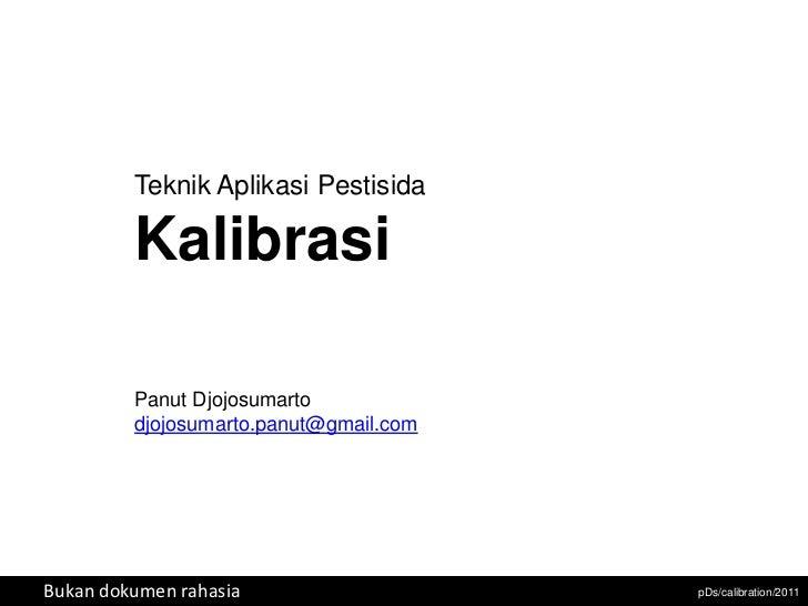 Teknik Aplikasi Pestisida         Kalibrasi         Panut Djojosumarto         djojosumarto.panut@gmail.comBukan dokumen r...