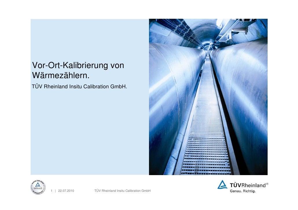 Vor-Ort-Kalibrierung von Wärmezählern. TÜV Rheinland Insitu Calibration GmbH.            1 | 22.07.2010   TÜV Rheinland In...