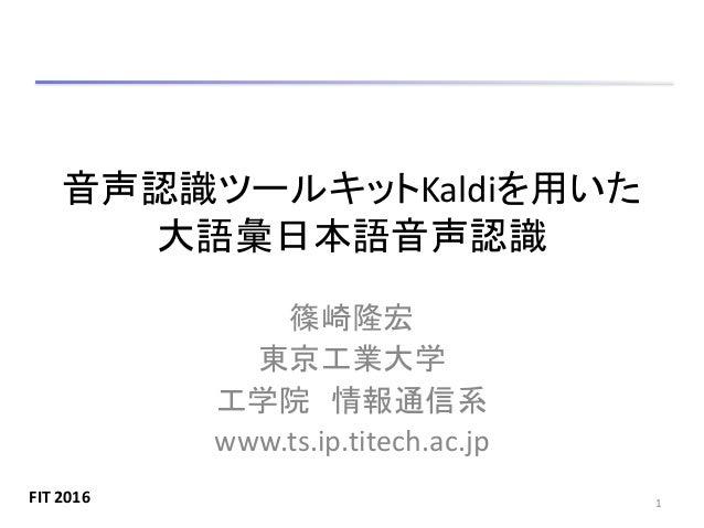 音声認識ツールキットKaldiを用いた 大語彙日本語音声認識 篠崎隆宏 東京工業大学 工学院 情報通信系 www.ts.ip.titech.ac.jp 1FIT 2016