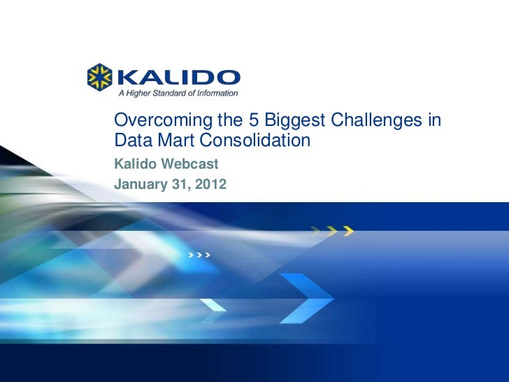 Overcoming the 5 Biggest Challenges in              Data Mart Consolidation              Kalido Webcast              Janua...