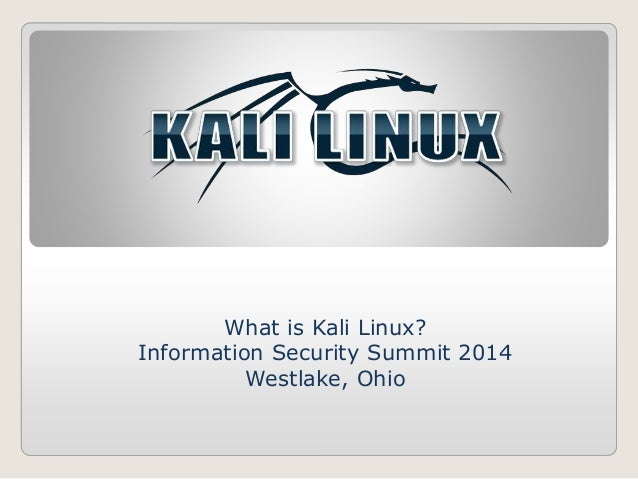 What is Kali Linux?  Information Security Summit 2014  Westlake, Ohio