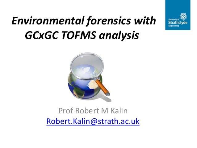 Environmental forensics with GCxGC TOFMS analysis  Prof Robert M Kalin Robert.Kalin@strath.ac.uk