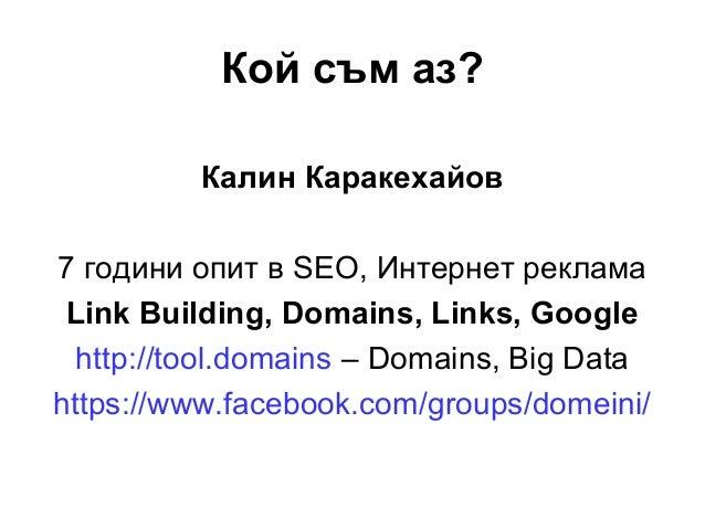 Кой съм аз? Калин Каракехайов 7 години опит в SEO, Интернет реклама Link Building, Domains, Links, Google http://tool.doma...