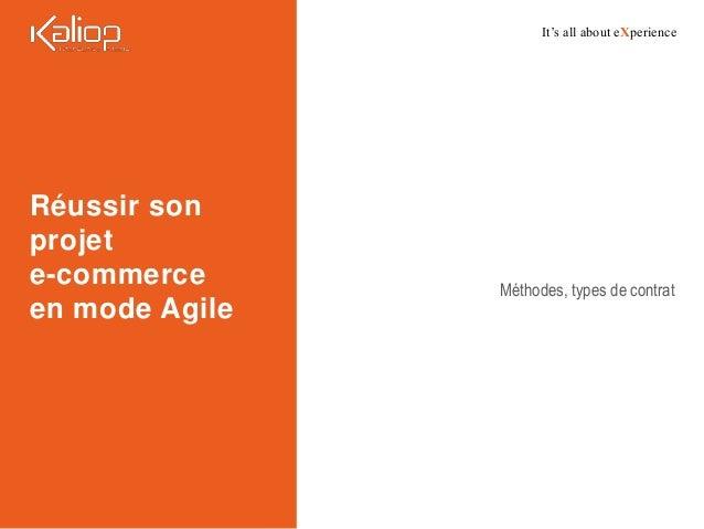 It's all about eXperience Réussir son projet e-commerce en mode Agile Méthodes, types de contrat