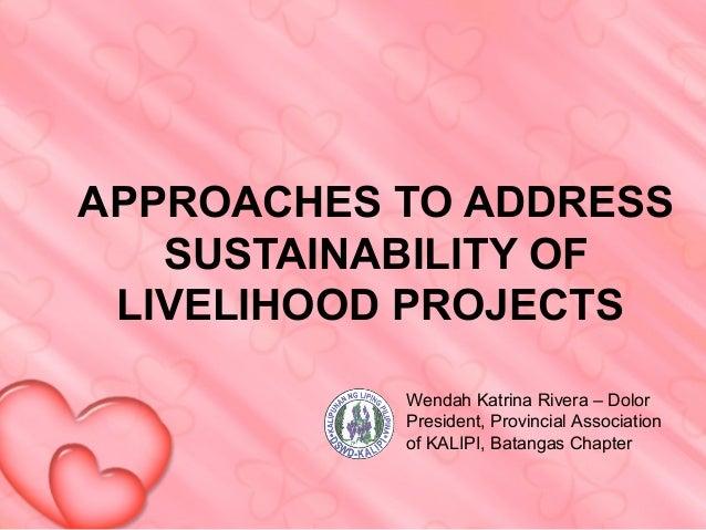 APPROACHES TO ADDRESS   SUSTAINABILITY OF LIVELIHOOD PROJECTS           Wendah Katrina Rivera – Dolor           President,...