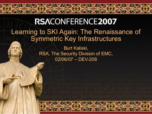 Learning to SKI Again: The Renaissance ofSymmetric Key InfrastructuresBurt Kaliski,RSA, The Security Division of EMC,02/06...