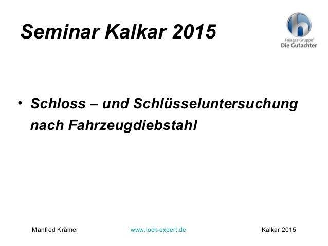 Seminar Kalkar 2015 • Schloss – und Schlüsseluntersuchung nach Fahrzeugdiebstahl Manfred Krämer www.lock-expert.de Kalkar ...