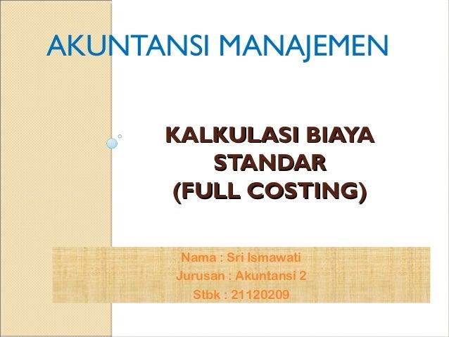 KALKULASI BIAYAKALKULASI BIAYA STANDARSTANDAR (FULL COSTING)(FULL COSTING) AKUNTANSI MANAJEMEN Nama : Sri Ismawati Jurusan...