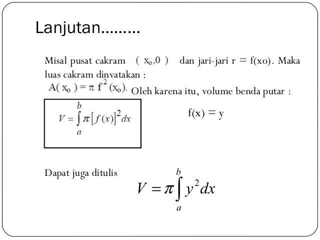 Lanjutan………Misal pusat cakram dan jari-jari r = f(xo). Makaluas cakram dinyatakan :Oleh karena itu, volume benda putar :Da...