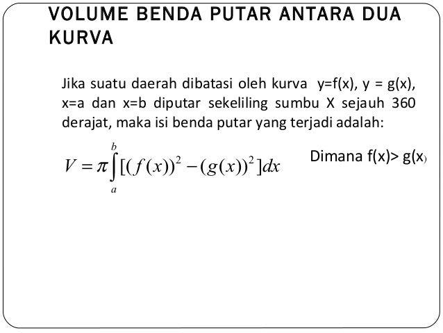 VOLUME BENDA PUTAR ANTARA DUAKURVAJika suatu daerah dibatasi oleh kurva y=f(x), y = g(x),x=a dan x=b diputar sekeliling su...