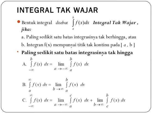 INTEGRAL TAK WAJARBentuk integral disebut Integral Tak Wajar ,jika:a. Paling sedikit satu batas integrasinya tak berhingg...