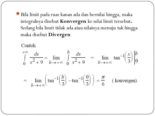 Bila limit pada ruas kanan ada dan bernilai hingga, makaintegralnya disebut Konvergen ke nilai limit tersebut.Sedang bila...