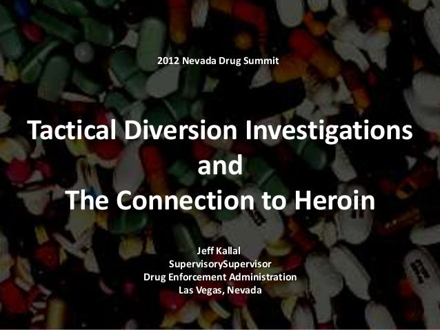 2012 Nevada Drug SummitTactical Diversion Investigations               and   The Connection to Heroin                    J...